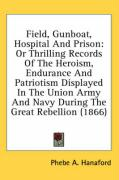 Field, Gunboat, Hospital and Prison: Or Thrilling Records of the Heroism, Endurance and Patriotism Displayed in the Union Army and Navy During the Gre