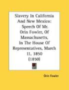 Slavery in California and New Mexico: Speech of Mr. Orin Fowler, of Massachusetts, in the House of Representatives, March 11, 1850 (1850)