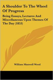 Shoulder to the Wheel of Progress: Being Essays, Lectures and Miscellaneous upon Themes of the Day (1853) - William Maxwell Wood