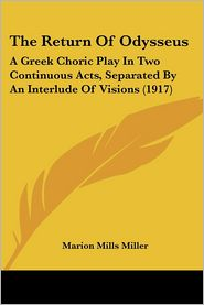 Return of Odysseus: A Greek Choric Play in Two Continuous Acts, Separated by an Interlude of Visions (1917) - Marion Mills Miller