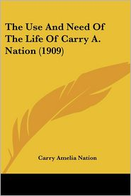 The Use and Need of the Life of Carry a Nation - Carry Amelia Nation
