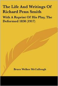 Life and Writings of Richard Penn Smith: With a Reprint of His Play, the Deformed 1830 (1917) - Bruce Welker McCullough