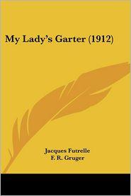 My Lady'S Garter (1912) - Jacques Futrelle, F.R. Gruger (Illustrator)