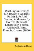 Washington Irving: Mr. Bryant's Address on His Life and Genius; Addresses by Everett, Bancroft, Longfellow, Felton, Aspinwall, King, Fran