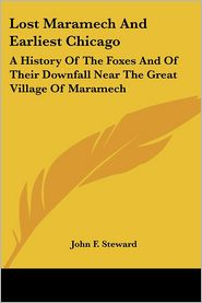Lost Maramech and Earliest Chicago: A History of the Foxes and of Their Downfall Near the Great Village of Maramech - John F. Steward