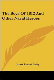 Boys of 1812 and Other Naval Heroes - James Russell Soley