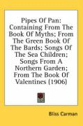 Pipes of Pan: Containing from the Book of Myths; From the Green Book of the Bards; Songs of the Sea Children; Songs from a Northern