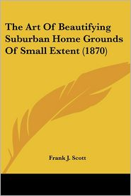 The Art Of Beautifying Suburban Home Grounds Of Small Extent (1870) - Frank J. Scott