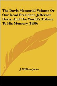 The Davis Memorial Volume Or Our Dead President, Jefferson Davis, And The World'S Tribute To His Memory (1890) - J. William Jones