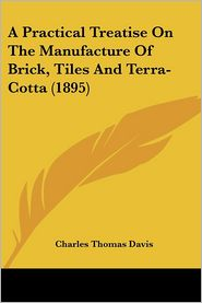 A Practical Treatise On The Manufacture Of Brick, Tiles And Terra-Cotta (1895) - Charles Thomas Davis