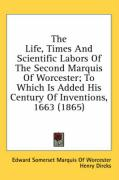 The Life, Times and Scientific Labors of the Second Marquis of Worcester; To Which Is Added His Century of Inventions, 1663 (1865)