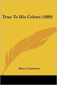 True to His Colors - Harry Castlemon