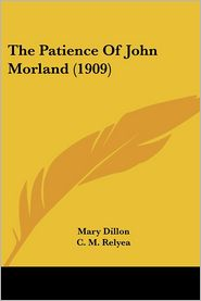 The Patience Of John Morland (1909) - Mary Dillon, C.M. Relyea (Illustrator)