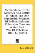 Memorabilia of the Marches and Battles in Which the One Hundredth Regiment of Indiana Infantry Volunteers Took an Active Part: War of Rebellion, 1861-