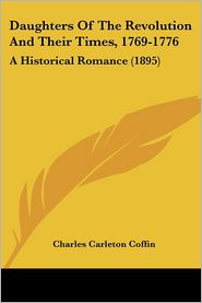 Daughters Of The Revolution And Their Times, 1769-1776 - Charles Carleton Coffin