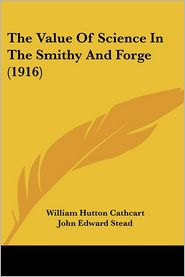 Value of Science in the Smithy and Forge - William Hutton Cathcart, John Edward Stead (Editor), Foreword by Archibald Barr