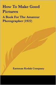 How to Make Good Pictures: A Book for the Amateur Photographer (1922) - Kodak Company Eastman Kodak Company