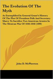 Evolution of the Myth: As Exemplified in General Grant's History of the Plot of President Polk and Secretary Marcy to Sacrifice Two American Armie - John D. McPherson