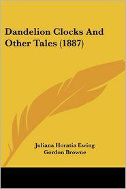 Dandelion Clocks and Other Tales - Juliana Horatia Ewing, Gordon Browne (Illustrator)