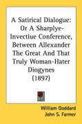 A Satirical Dialogue: Or a Sharplye-Invectiue Conference, Between Allexander the Great and That Truly Woman-Hater Diogynes (1897)