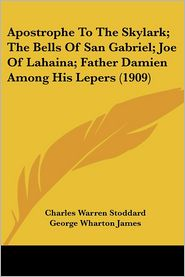 Apostrophe to the Skylark; The Bells of San Gabriel; Joe of Lahaina; Father Damien among His Lepers - Charles Warren Stoddard