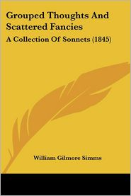 Grouped Thoughts and Scattered Fancies: A Collection of Sonnets (1845) - William Gilmore Simms