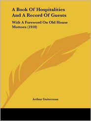 Book of Hospitalities and a Record of Guests: With a Foreword on Old House Mottoes (1910) - Foreword by Arthur Guiterman