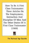 How to Be a First Class Trainmaster: Three Articles on the Employment, Instruction and Discipline of Men and the Other Duties of a First Class Trainma