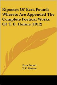 Ripostes of Ezra Pound; Whereto Are Appended the Complete Poetical Works of T E Hulme - Ezra Pound, T.E. Hulme