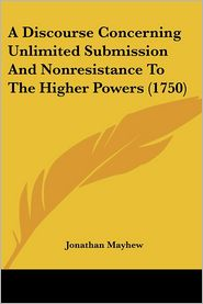 Discourse Concerning Unlimited Submission and Nonresistance to the Higher Powers - Jonathan Mayhew