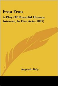 Frou Frou: A Play of Powerful Human Interest, in Five Acts (1897) - Augustin Daly