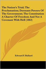 Nation's Trial; The Proclamation; Dormant Powers of the Government; The Constitution a Charter of Freedom and Not a Covenant with Hell - Edward F. Bullard