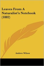 Leaves From A Naturalist'S Notebook (1882) - Andrew Wilson