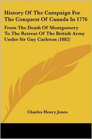 History of the Campaign for the Conquest of Canada in 1776: From the Death of Montgomery to the Retreat of the British Army under Sir Guy Carleton (18 - Charles Henry Jones