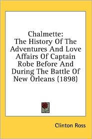 Chalmette: The History of the Adventures and Love Affairs of Captain Robe before and during the Battle of New Orleans (1898) - Clinton Ross