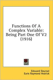 Functions of a Complex Variable: Being Part One of V2 (1916) - Edouard Goursat, Earle Raymond Hedrick (Translator), Otto Dunkel (Translator)