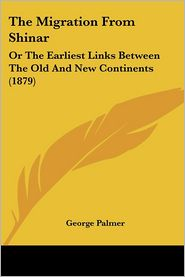 Migration from Shinar: Or the Earliest Links between the Old and New Continents (1879) - George Palmer