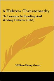 Hebrew Chrestomathy: Or Lessons in Reading and Writing Hebrew (1864) - William Henry Green