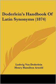 Doderlein's Handbook of Latin Synonyms - Ludwig Von Doderlein, Henry Hamilton Arnold (Translator), S.H. Taylor (Introduction)