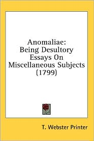 Anomaliae: Being Desultory Essays on Miscellaneous Subjects (1799) - Webster Printer T. Webster Printer