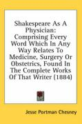 Shakespeare as a Physician: Comprising Every Word Which in Any Way Relates to Medicine, Surgery or Obstetrics, Found in the Complete Works of That