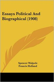 Essays Political And Biographical (1908) - Spencer Walpole, Francis Holland (Editor)