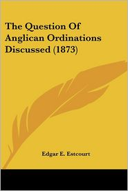 The Question Of Anglican Ordinations Discussed (1873) - Edgar E. Estcourt
