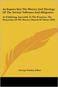 An Inquiry Into The History And Theology Of The Ancient Vallenses And Albigenses - George Stanley Faber