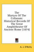 The Martyrs of the Coliseum: Historical Records of the Great Amphitheater of Ancient Rome (1874)