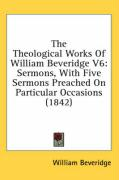 The Theological Works of William Beveridge V6: Sermons, with Five Sermons Preached on Particular Occasions (1842)