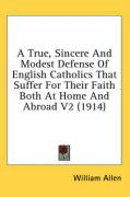 A True, Sincere and Modest Defense of English Catholics That Suffer for Their Faith Both at Home and Abroad V2 (1914)
