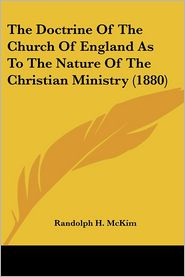 The Doctrine Of The Church Of England As To The Nature Of The Christian Ministry (1880) - Randolph H. Mckim