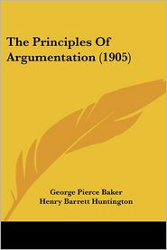 Principles of Argumentation - George Pierce Baker, Henry Barrett Huntington