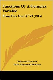 Functions of a Complex Variable: Being Part One of V1 (1916) - Edouard Goursat, Earle Raymond Hedrick (Translator), Otto Dunkel (Translator)